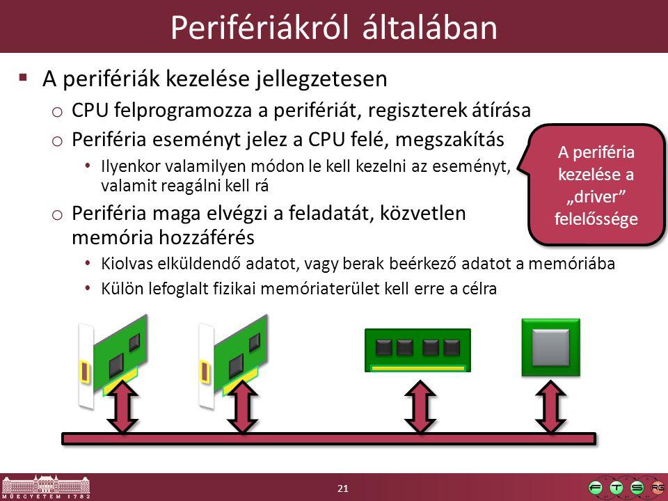 """Perifériákról általában  A perifériák kezelése jellegzetesen o CPU felprogramozza a perifériát, regiszterek átírása o Periféria eseményt jelez a CPU felé, megszakítás Ilyenkor valamilyen módon le kell kezelni az eseményt, valamit reagálni kell rá o Periféria maga elvégzi a feladatát, közvetlen memória hozzáférés Kiolvas elküldendő adatot, vagy berak beérkező adatot a memóriába Külön lefoglalt fizikai memóriaterület kell erre a célra A periféria kezelése a """"driver felelőssége 21"""