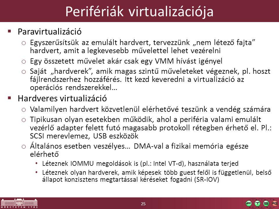 """Perifériák virtualizációja  Paravirtualizáció o Egyszerűsítsük az emulált hardvert, tervezzünk """"nem létező fajta hardvert, amit a legkevesebb művelettel lehet vezérelni o Egy összetett művelet akár csak egy VMM hívást igényel o Saját """"hardverek , amik magas szintű műveleteket végeznek, pl."""