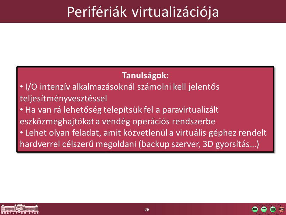 Perifériák virtualizációja Tanulságok: I/O intenzív alkalmazásoknál számolni kell jelentős teljesítményvesztéssel Ha van rá lehetőség telepítsük fel a paravirtualizált eszközmeghajtókat a vendég operációs rendszerbe Lehet olyan feladat, amit közvetlenül a virtuális géphez rendelt hardverrel célszerű megoldani (backup szerver, 3D gyorsítás…) Tanulságok: I/O intenzív alkalmazásoknál számolni kell jelentős teljesítményvesztéssel Ha van rá lehetőség telepítsük fel a paravirtualizált eszközmeghajtókat a vendég operációs rendszerbe Lehet olyan feladat, amit közvetlenül a virtuális géphez rendelt hardverrel célszerű megoldani (backup szerver, 3D gyorsítás…) 26