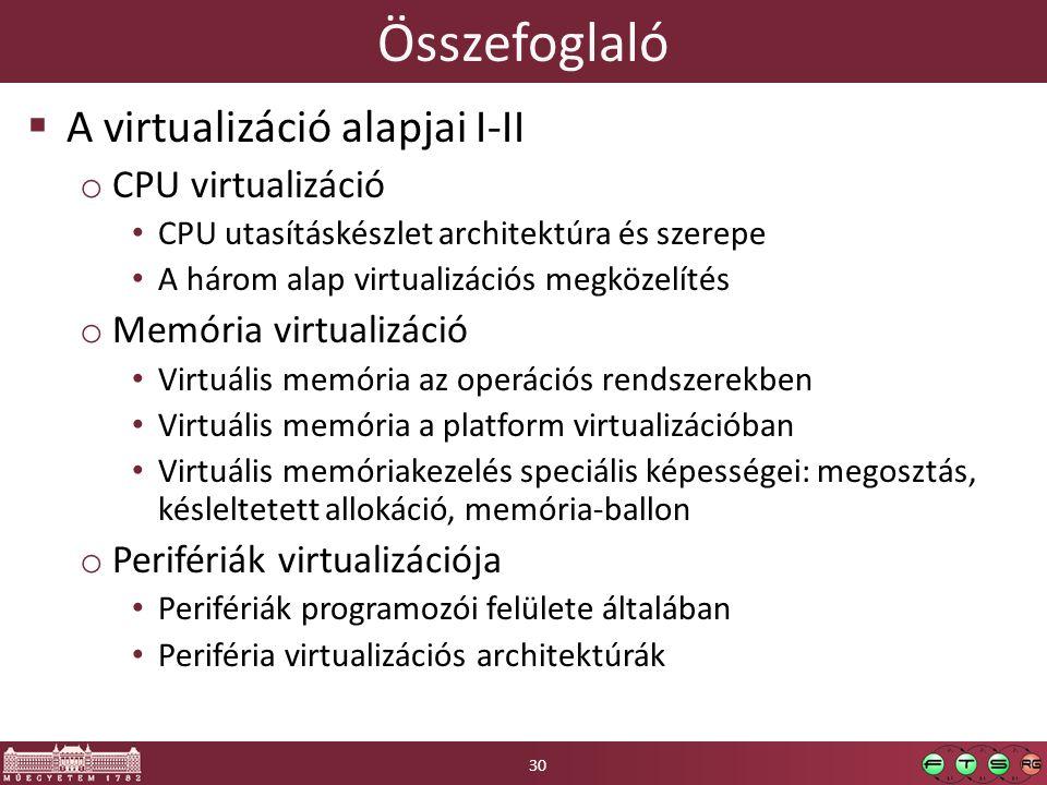 Összefoglaló  A virtualizáció alapjai I-II o CPU virtualizáció CPU utasításkészlet architektúra és szerepe A három alap virtualizációs megközelítés o Memória virtualizáció Virtuális memória az operációs rendszerekben Virtuális memória a platform virtualizációban Virtuális memóriakezelés speciális képességei: megosztás, késleltetett allokáció, memória-ballon o Perifériák virtualizációja Perifériák programozói felülete általában Periféria virtualizációs architektúrák 30