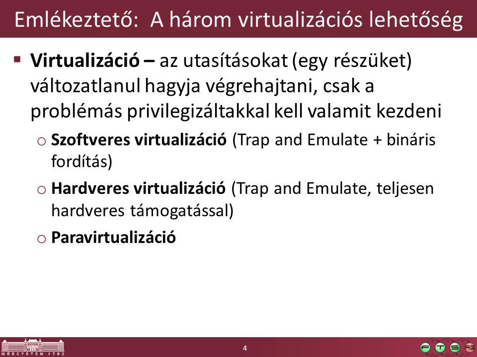 Emlékeztető: A három virtualizációs lehetőség  Virtualizáció – az utasításokat (egy részüket) változatlanul hagyja végrehajtani, csak a problémás privilegizáltakkal kell valamit kezdeni o Szoftveres virtualizáció (Trap and Emulate + bináris fordítás) o Hardveres virtualizáció (Trap and Emulate, teljesen hardveres támogatással) o Paravirtualizáció 4