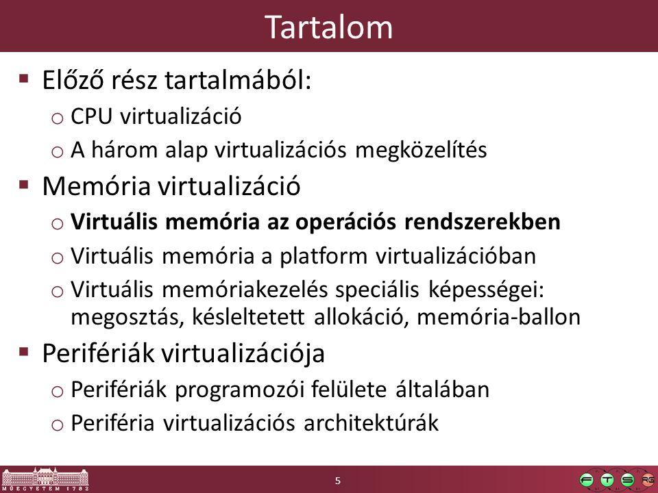Extra memória virtualizálási lehetőségek  Memórialap deduplikáció o azonos tartalmú memórialapok megosztása több vendég VM között o hasonlóképpen azonos lapok megosztása egy vendégen belül is o gyakorlati haszna főleg speciális alkalmazásokban (Virtual Desktop Infrastructure), tipikusan több példány fut azonos OS-ből  Megvalósítása o gyors hash számítás, ez alapján egyezés keresés o közösített lapok megbontása beleíráskor, copy-on-write elv  Hasonló: memória tömörítés o Egészen új lehetőség VMM-ekben (az ötlet persze régi) o CPU költsége nagyon nagy lenne, ezért: o az inaktív, amúgy háttértárra kilapozásra ítélt lapokat szokás tömöríteni -> a ki/be tömörítés még így is gyorsabb a merevlemeznél o Nem csodaszer… kompromisszumot kell kötni a tömörítetlen és tömörített lapoknak fenntartott memória mérete között, csak korlátozott méretben előnyös 16