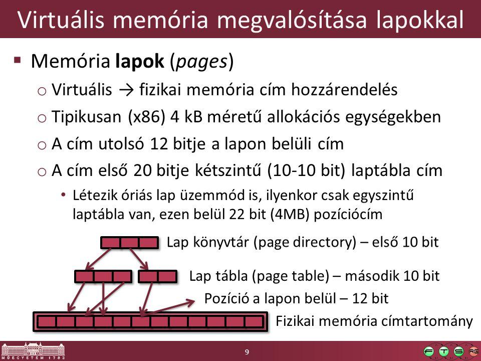Virtuális memória megvalósítása lapokkal  Memória lapok (pages) o Virtuális → fizikai memória cím hozzárendelés o Tipikusan (x86) 4 kB méretű allokációs egységekben o A cím utolsó 12 bitje a lapon belüli cím o A cím első 20 bitje kétszintű (10-10 bit) laptábla cím Létezik óriás lap üzemmód is, ilyenkor csak egyszintű laptábla van, ezen belül 22 bit (4MB) pozíciócím Lap könyvtár (page directory) – első 10 bit Lap tábla (page table) – második 10 bit Fizikai memória címtartomány Pozíció a lapon belül – 12 bit 9