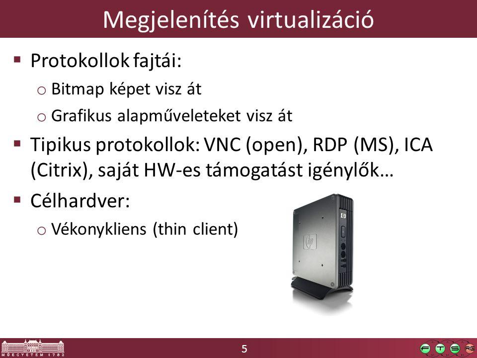 5 Megjelenítés virtualizáció  Protokollok fajtái: o Bitmap képet visz át o Grafikus alapműveleteket visz át  Tipikus protokollok: VNC (open), RDP (MS), ICA (Citrix), saját HW-es támogatást igénylők…  Célhardver: o Vékonykliens (thin client)