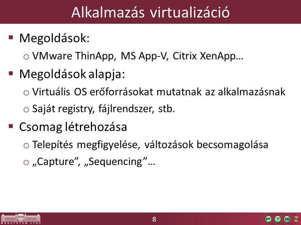 8 Alkalmazás virtualizáció  Megoldások: o VMware ThinApp, MS App-V, Citrix XenApp…  Megoldások alapja: o Virtuális OS erőforrásokat mutatnak az alkalmazásnak o Saját registry, fájlrendszer, stb.