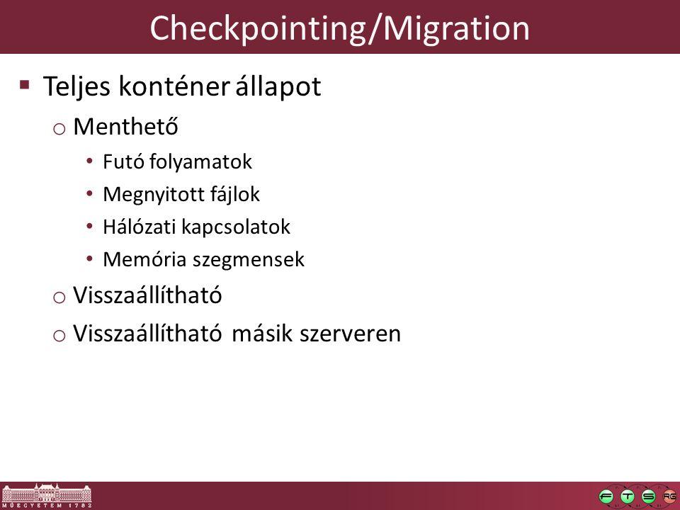 Checkpointing/Migration  Teljes konténer állapot o Menthető Futó folyamatok Megnyitott fájlok Hálózati kapcsolatok Memória szegmensek o Visszaállítható o Visszaállítható másik szerveren