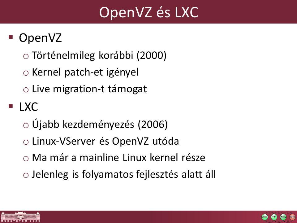 OpenVZ és LXC  OpenVZ o Történelmileg korábbi (2000) o Kernel patch-et igényel o Live migration-t támogat  LXC o Újabb kezdeményezés (2006) o Linux-VServer és OpenVZ utóda o Ma már a mainline Linux kernel része o Jelenleg is folyamatos fejlesztés alatt áll