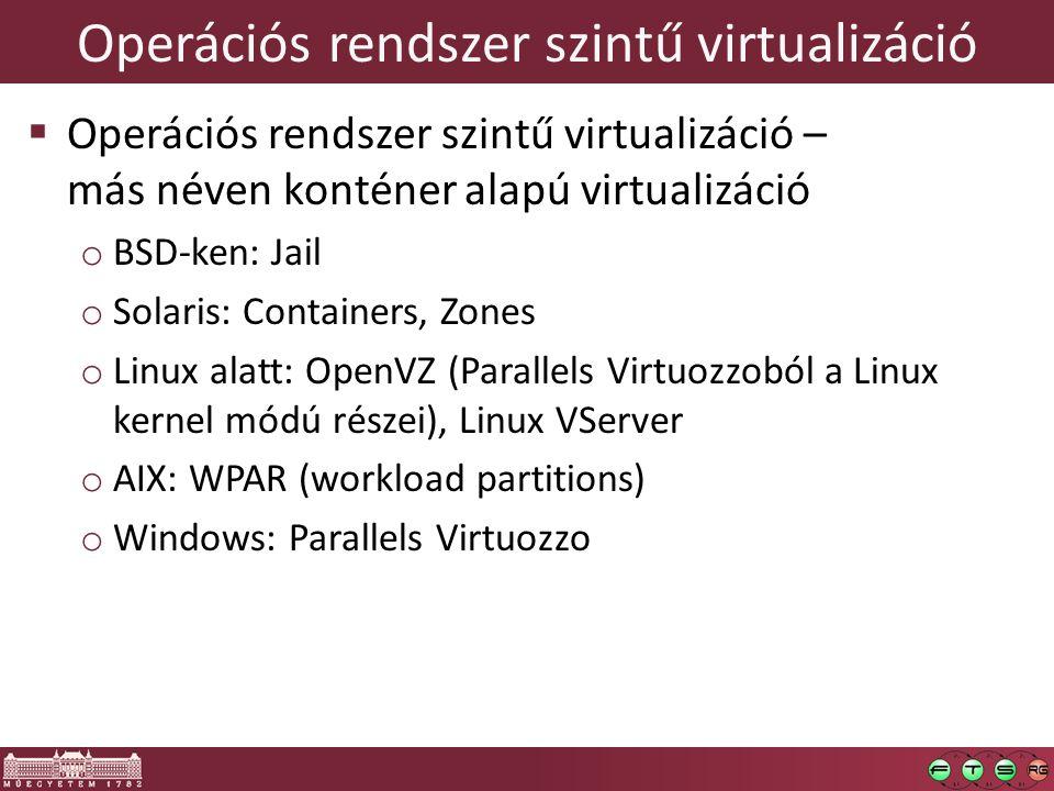 Operációs rendszer szintű virtualizáció  Operációs rendszer szintű virtualizáció – más néven konténer alapú virtualizáció o BSD-ken: Jail o Solaris: Containers, Zones o Linux alatt: OpenVZ (Parallels Virtuozzoból a Linux kernel módú részei), Linux VServer o AIX: WPAR (workload partitions) o Windows: Parallels Virtuozzo