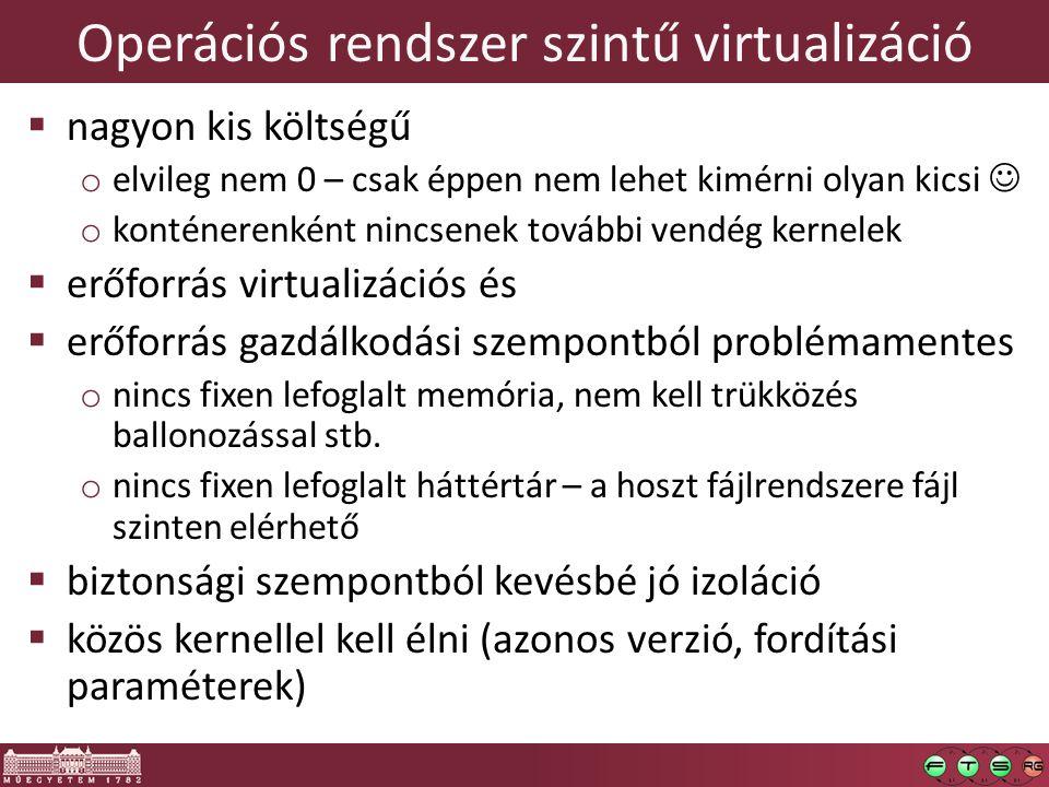 Operációs rendszer szintű virtualizáció  nagyon kis költségű o elvileg nem 0 – csak éppen nem lehet kimérni olyan kicsi o konténerenként nincsenek további vendég kernelek  erőforrás virtualizációs és  erőforrás gazdálkodási szempontból problémamentes o nincs fixen lefoglalt memória, nem kell trükközés ballonozással stb.