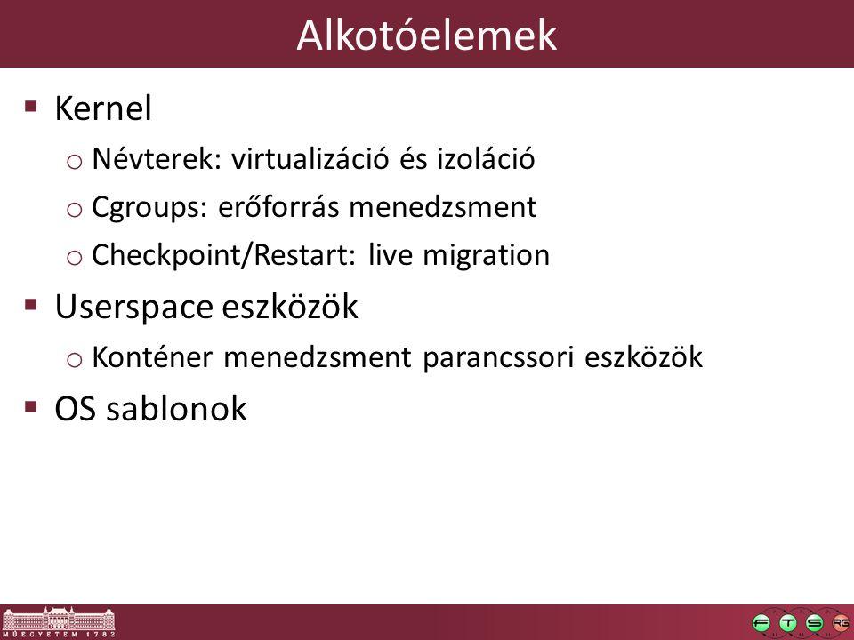 Alkotóelemek  Kernel o Névterek: virtualizáció és izoláció o Cgroups: erőforrás menedzsment o Checkpoint/Restart: live migration  Userspace eszközök o Konténer menedzsment parancssori eszközök  OS sablonok