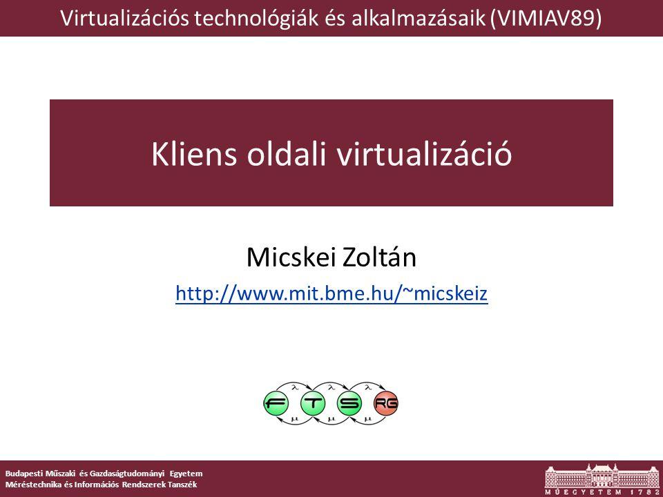 Budapesti Műszaki és Gazdaságtudományi Egyetem Méréstechnika és Információs Rendszerek Tanszék Kliens oldali virtualizáció Micskei Zoltán http://www.mit.bme.hu/~micskeiz Virtualizációs technológiák és alkalmazásaik (VIMIAV89)