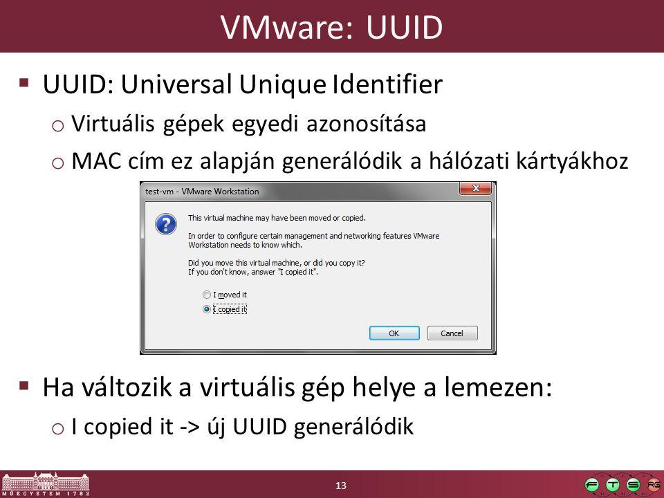 VMware: UUID  UUID: Universal Unique Identifier o Virtuális gépek egyedi azonosítása o MAC cím ez alapján generálódik a hálózati kártyákhoz  Ha változik a virtuális gép helye a lemezen: o I copied it -> új UUID generálódik 13