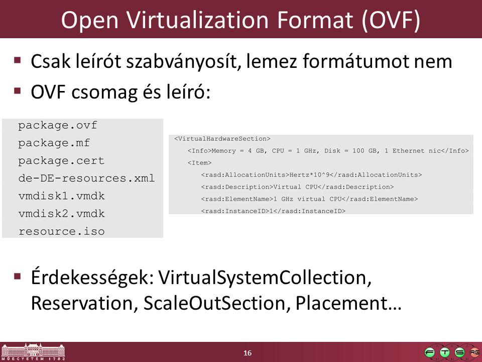 Open Virtualization Format (OVF)  Csak leírót szabványosít, lemez formátumot nem  OVF csomag és leíró:  Érdekességek: VirtualSystemCollection, Reservation, ScaleOutSection, Placement… 16