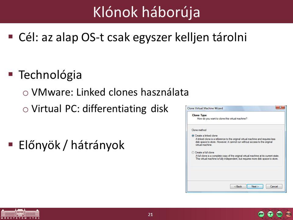 Klónok háborúja  Cél: az alap OS-t csak egyszer kelljen tárolni  Technológia o VMware: Linked clones használata o Virtual PC: differentiating disk  Előnyök / hátrányok 21