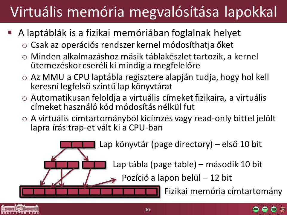 Virtuális memória megvalósítása lapokkal  A laptáblák is a fizikai memóriában foglalnak helyet o Csak az operációs rendszer kernel módosíthatja őket o Minden alkalmazáshoz másik táblakészlet tartozik, a kernel ütemezéskor cseréli ki mindig a megfelelőre o Az MMU a CPU laptábla regisztere alapján tudja, hogy hol kell keresni legfelső szintű lap könyvtárat o Automatikusan feloldja a virtuális címeket fizikaira, a virtuális címeket használó kód módosítás nélkül fut o A virtuális címtartományból kicímzés vagy read-only bittel jelölt lapra írás trap-et vált ki a CPU-ban Lap könyvtár (page directory) – első 10 bit Lap tábla (page table) – második 10 bit Fizikai memória címtartomány Pozíció a lapon belül – 12 bit 10