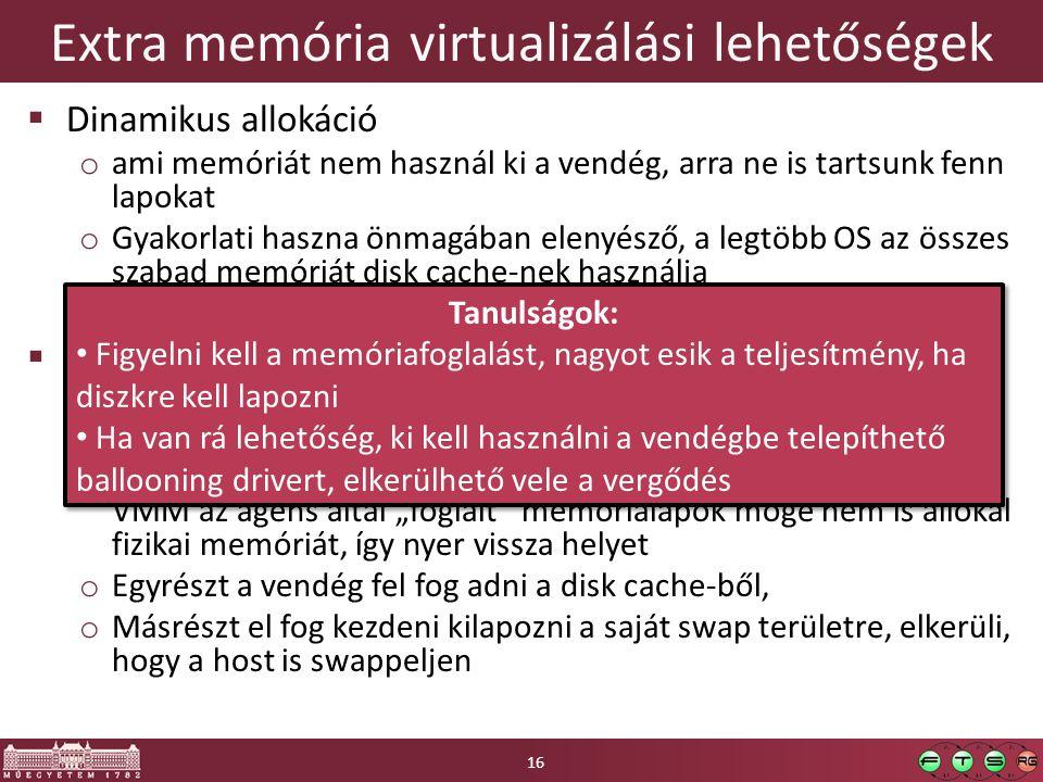 """Extra memória virtualizálási lehetőségek  Dinamikus allokáció o ami memóriát nem használ ki a vendég, arra ne is tartsunk fenn lapokat o Gyakorlati haszna önmagában elenyésző, a legtöbb OS az összes szabad memóriát disk cache-nek használja o Háttértárra swappelhetők a lapok a vendég OS tudta nélkül  Memória felfújás (memory ballooning) o Ha kifogy a host memóriája, akkor """"elvesz a vendégtől o Egy ágens vagy driver a vendég kernelben (paravirtualizációs szemléletmód) elkezd memóriát foglalni a VMM utasítására."""