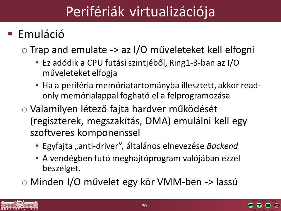 """Perifériák virtualizációja  Emuláció o Trap and emulate -> az I/O műveleteket kell elfogni Ez adódik a CPU futási szintjéből, Ring1-3-ban az I/O műveleteket elfogja Ha a periféria memóriatartományba illesztett, akkor read- only memórialappal fogható el a felprogramozása o Valamilyen létező fajta hardver működését (regiszterek, megszakítás, DMA) emulálni kell egy szoftveres komponenssel Egyfajta """"anti-driver , általános elnevezése Backend A vendégben futó meghajtóprogram valójában ezzel beszélget."""