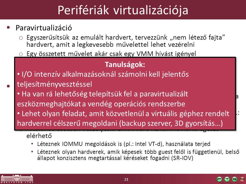 """Perifériák virtualizációja  Paravirtualizáció o Egyszerűsítsük az emulált hardvert, tervezzünk """"nem létező fajta hardvert, amit a legkevesebb művelettel lehet vezérelni o Egy összetett művelet akár csak egy VMM hívást igényel o Saját """"hardverek , amik magas szintű művelteket végeznek, pl hoszt fájlrendszerhez hozzáférés."""