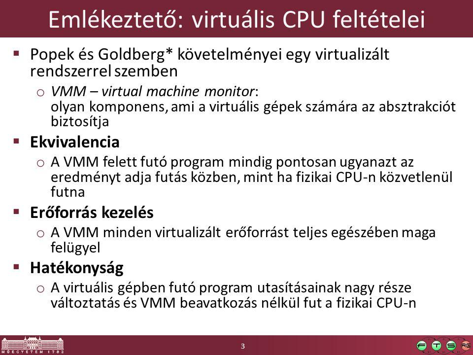 Emlékeztető: virtuális CPU feltételei  Popek és Goldberg* követelményei egy virtualizált rendszerrel szemben o VMM – virtual machine monitor: olyan komponens, ami a virtuális gépek számára az absztrakciót biztosítja  Ekvivalencia o A VMM felett futó program mindig pontosan ugyanazt az eredményt adja futás közben, mint ha fizikai CPU-n közvetlenül futna  Erőforrás kezelés o A VMM minden virtualizált erőforrást teljes egészében maga felügyel  Hatékonyság o A virtuális gépben futó program utasításainak nagy része változtatás és VMM beavatkozás nélkül fut a fizikai CPU-n 3