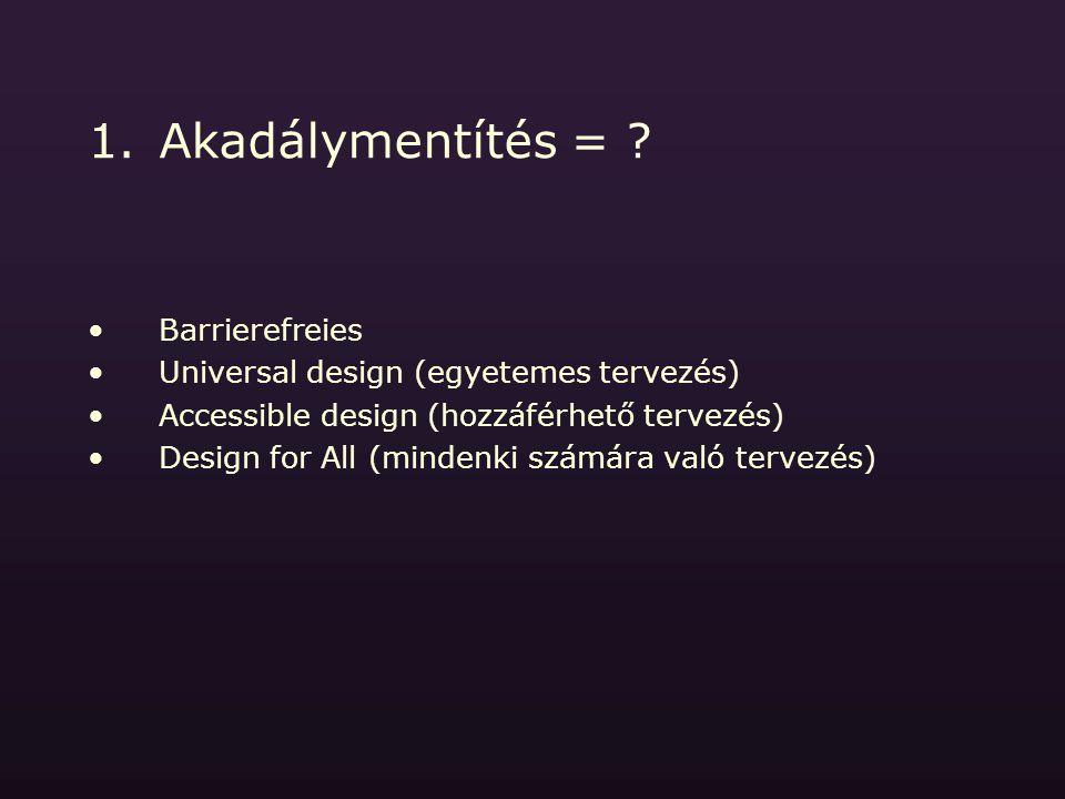 1.Akadálymentítés = ? Barrierefreies Universal design (egyetemes tervezés) Accessible design (hozzáférhető tervezés) Design for All (mindenki számára