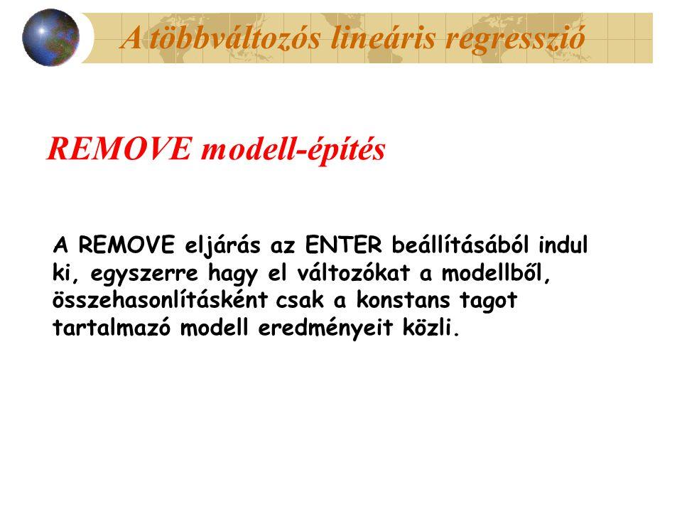 A többváltozós lineáris regresszió REMOVE modell-építés A REMOVE eljárás az ENTER beállításából indul ki, egyszerre hagy el változókat a modellből, összehasonlításként csak a konstans tagot tartalmazó modell eredményeit közli.