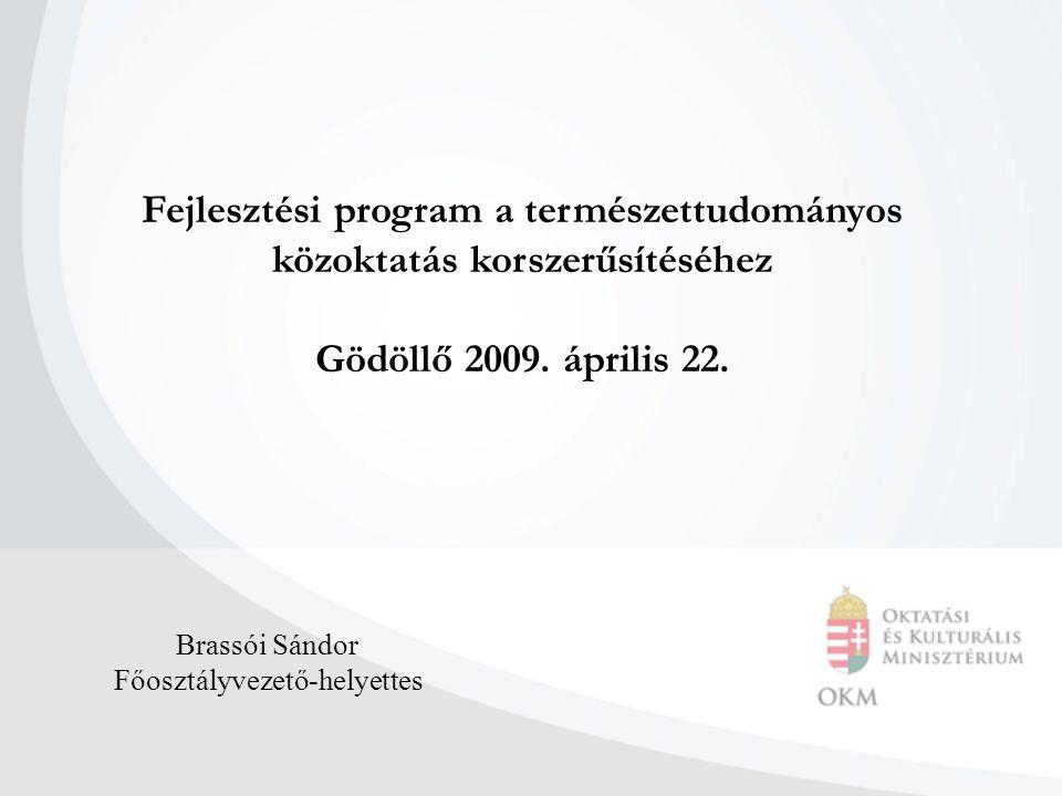 Fejlesztési program a természettudományos közoktatás korszerűsítéséhez Gödöllő 2009. április 22. Brassói Sándor Főosztályvezető-helyettes