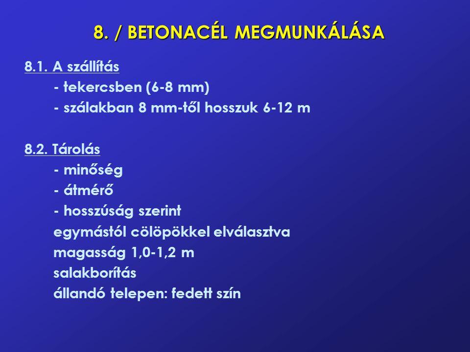 8. / BETONACÉL MEGMUNKÁLÁSA 8.1. A szállítás -tekercsben (6-8 mm) -szálakban 8 mm-től hosszuk 6-12 m 8.2. Tárolás -minőség -átmérő -hosszúság szerint