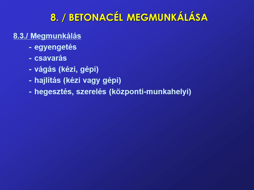 8. / BETONACÉL MEGMUNKÁLÁSA 8.3./ Megmunkálás -egyengetés -csavarás -vágás (kézi, gépi) -hajlítás (kézi vagy gépi) -hegesztés, szerelés (központi-munk