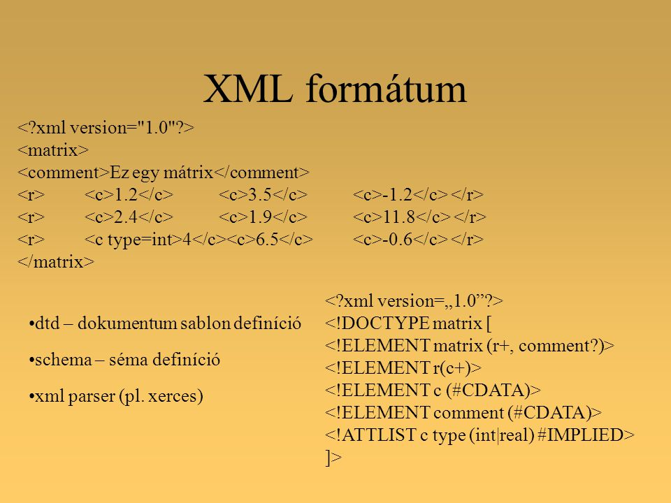 XML formátum Ez egy mátrix 1.2 3.5 -1.2 2.4 1.9 11.8 4 6.5 -0.6 dtd – dokumentum sablon definíció schema – séma definíció xml parser (pl.