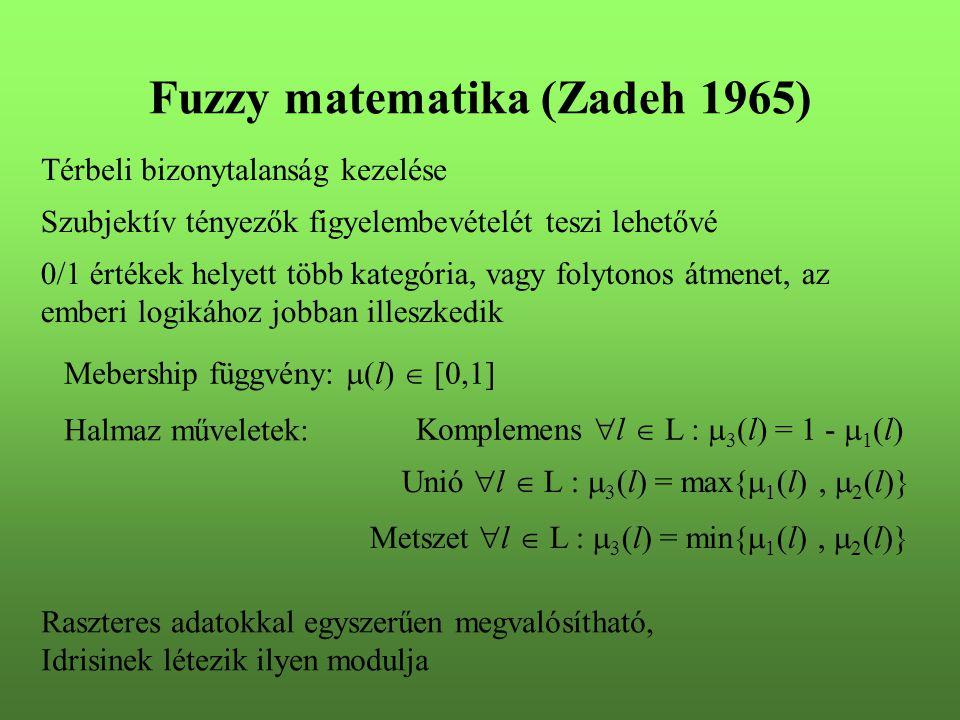 Fuzzy matematika (Zadeh 1965) Térbeli bizonytalanság kezelése 0/1 értékek helyett több kategória, vagy folytonos átmenet, az emberi logikához jobban illeszkedik Szubjektív tényezők figyelembevételét teszi lehetővé Mebership függvény:  (l)  [0,1] Halmaz műveletek: Komplemens  l  L :  3 (l) = 1 -  1 (l) Unió  l  L :  3 (l) = max{  1 (l),  2 (l)} Metszet  l  L :  3 (l) = min{  1 (l),  2 (l)} Raszteres adatokkal egyszerűen megvalósítható, Idrisinek létezik ilyen modulja