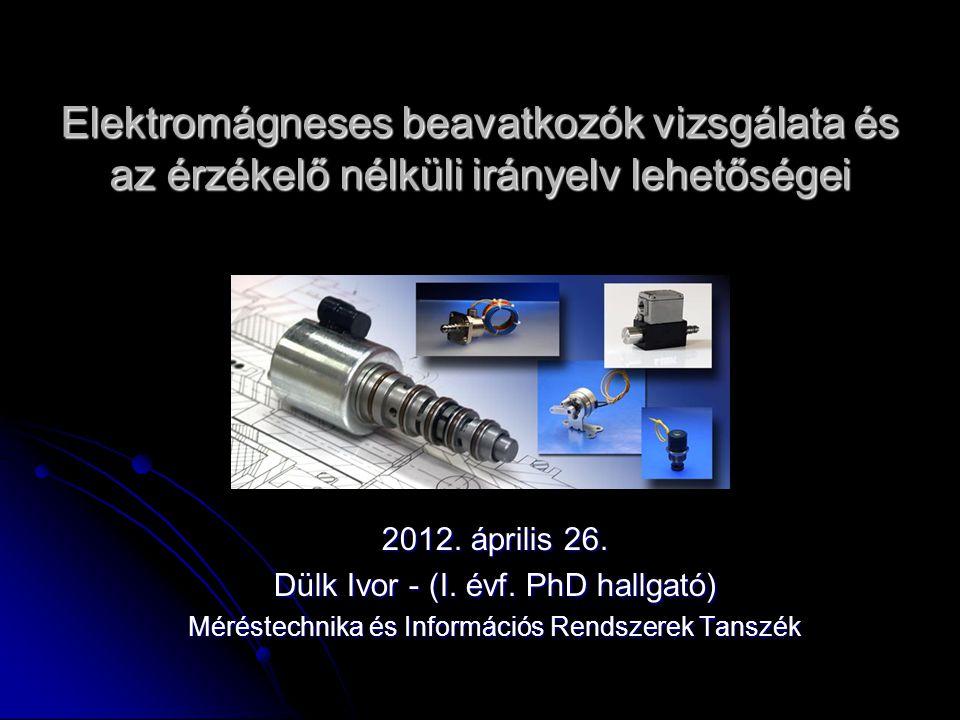 Elektromágneses beavatkozók vizsgálata és az érzékelő nélküli irányelv lehetőségei 2012. április 26. Dülk Ivor - (I. évf. PhD hallgató) Méréstechnika