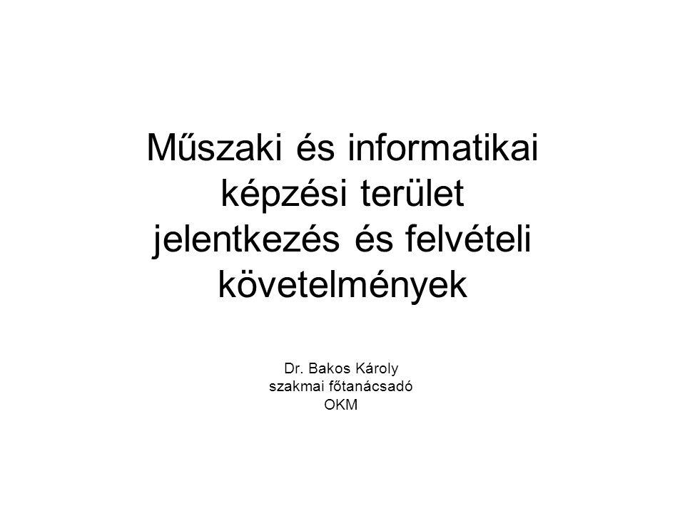 Műszaki és informatikai képzési terület jelentkezés és felvételi követelmények Dr. Bakos Károly szakmai főtanácsadó OKM