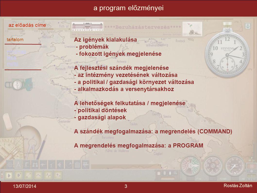 tartalom mindmap tézis mottó az előadás címe 313/07/2014 Rostás Zoltán a program előzményei Az igények kialakulása - problémák - fokozott igények megjelenése A fejlesztési szándék megjelenése - az intézmény vezetésének változása - a politikai / gazdasági környezet változása - alkalmazkodás a versenytársakhoz A lehetőségek felkutatása / megjelenése - politikai döntések - gazdasági alapok A szándék megfogalmazása: a megrendelés (COMMAND) A megrendelés megfogalmazása: a PROGRAM