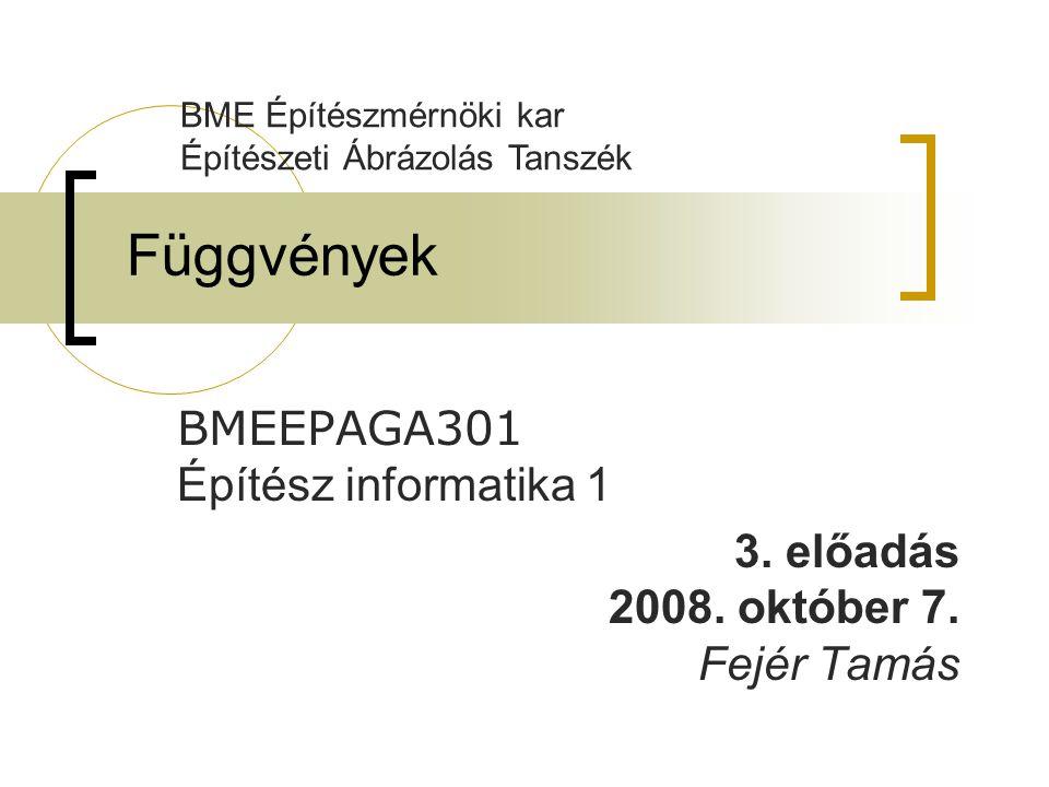 Függvények BMEEPAGA301 Építész informatika 1 3. előadás 2008. október 7. Fejér Tamás BME Építészmérnöki kar Építészeti Ábrázolás Tanszék