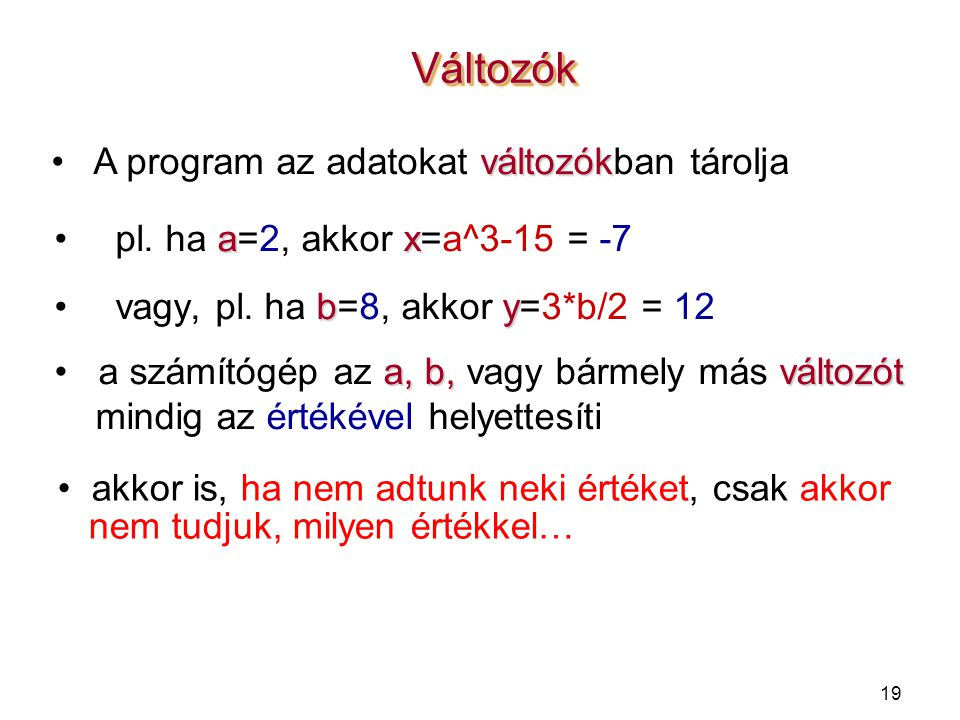 19 VáltozókVáltozók axpl. ha a=2, akkor x=a^3-15 = -7 byvagy, pl. ha b=8, akkor y=3*b/2 = 12 változók A program az adatokat változókban tárolja a, b,v