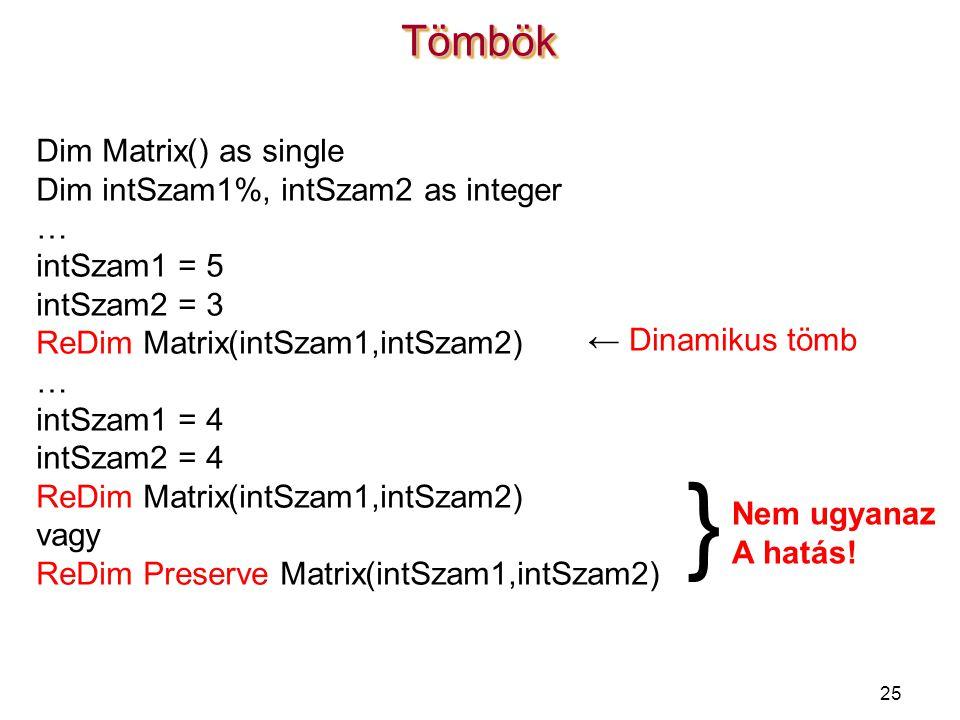 25 Dim Matrix() as single Dim intSzam1%, intSzam2 as integer … intSzam1 = 5 intSzam2 = 3 ReDim Matrix(intSzam1,intSzam2) … intSzam1 = 4 intSzam2 = 4 R