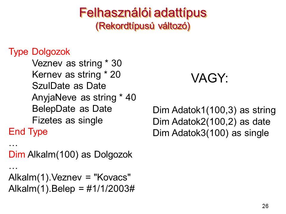 26 Felhasználói adattípus (Rekordtípusú változó) Type Dolgozok Veznev as string * 30 Kernev as string * 20 SzulDate as Date AnyjaNeve as string * 40 B