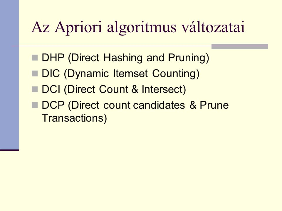 Az Apriori algoritmus változatai DHP (Direct Hashing and Pruning) DIC (Dynamic Itemset Counting) DCI (Direct Count & Intersect) DCP (Direct count candidates & Prune Transactions)