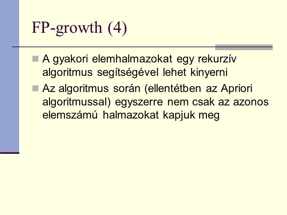 FP-growth (4) A gyakori elemhalmazokat egy rekurzív algoritmus segítségével lehet kinyerni Az algoritmus során (ellentétben az Apriori algoritmussal) egyszerre nem csak az azonos elemszámú halmazokat kapjuk meg