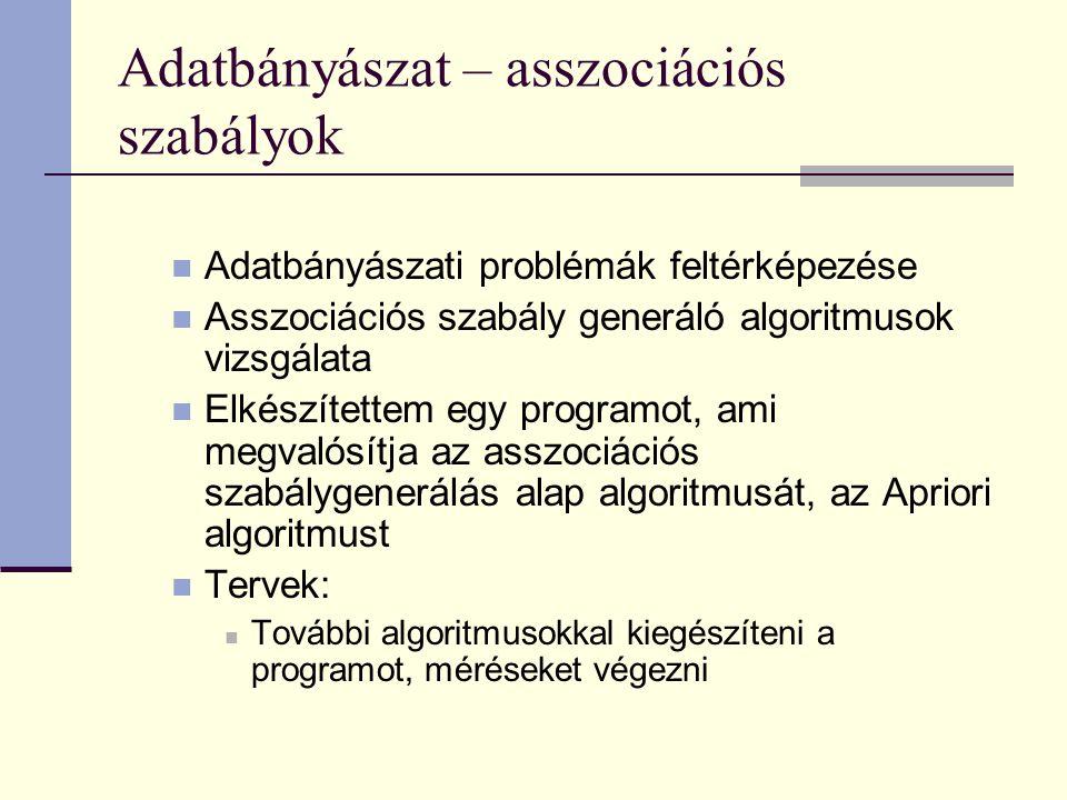 Adatbányászat – asszociációs szabályok Adatbányászati problémák feltérképezése Asszociációs szabály generáló algoritmusok vizsgálata Elkészítettem egy programot, ami megvalósítja az asszociációs szabálygenerálás alap algoritmusát, az Apriori algoritmust Tervek: További algoritmusokkal kiegészíteni a programot, méréseket végezni