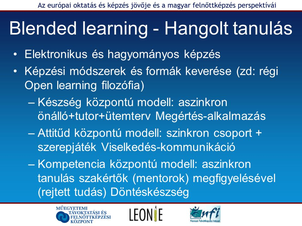 Blended learning - Hangolt tanulás Elektronikus és hagyományos képzés Képzési módszerek és formák keverése (zd: régi Open learning filozófia) –Készség központú modell: aszinkron önálló+tutor+ütemterv Megértés-alkalmazás –Attitűd központú modell: szinkron csoport + szerepjáték Viselkedés-kommunikáció –Kompetencia központú modell: aszinkron tanulás szakértők (mentorok) megfigyelésével (rejtett tudás) Döntéskészség