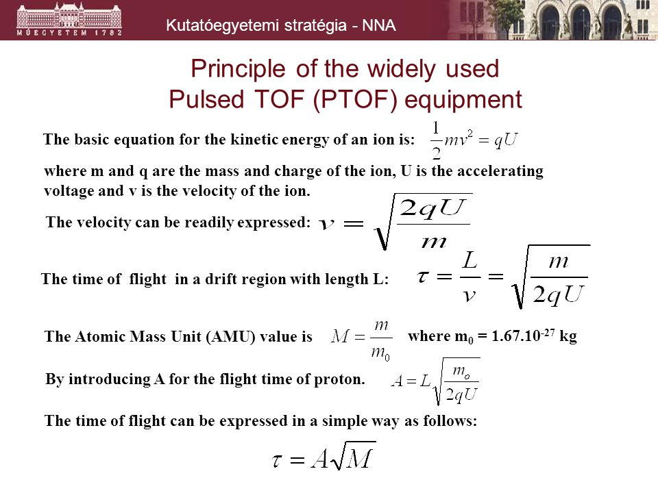 Kutatóegyetemi stratégia - NNA Principle of the widely used Pulsed TOF (PTOF) equipment The velocity can be readily expressed: The time of flight in a drift region with length L: The basic equation for the kinetic energy of an ion is: where m and q are the mass and charge of the ion, U is the accelerating voltage and v is the velocity of the ion.