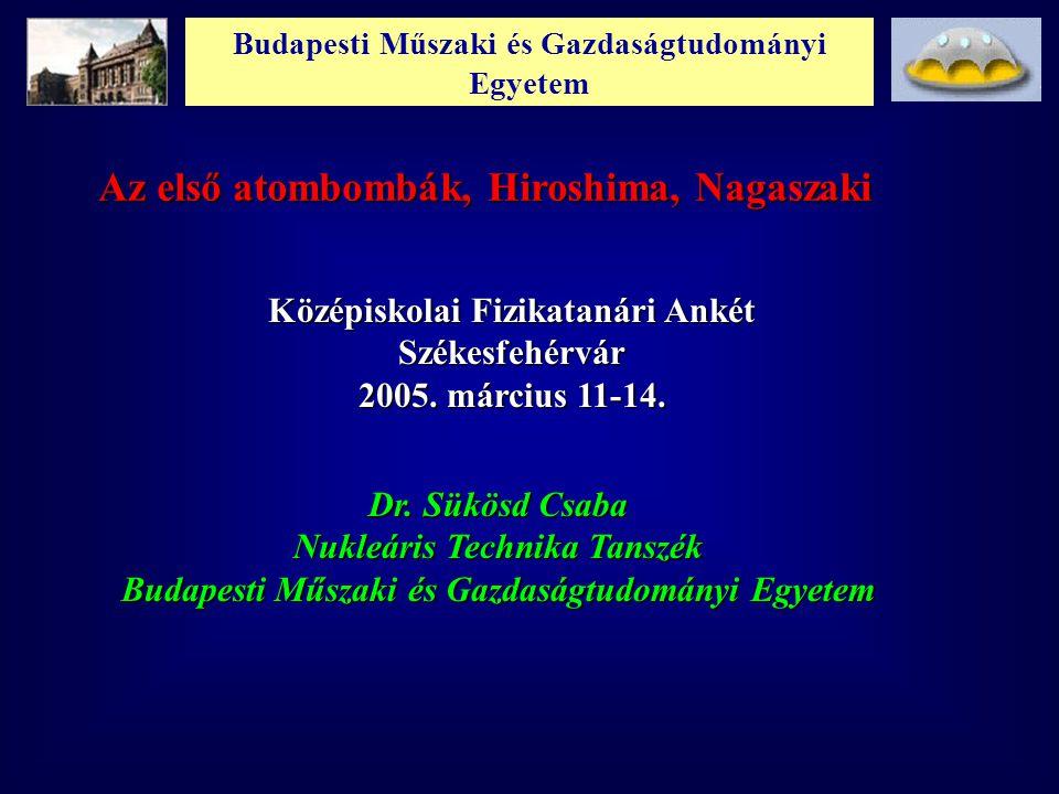Budapesti Műszaki és Gazdaságtudományi Egyetem Az első atombombák, Hiroshima, Nagaszaki Középiskolai Fizikatanári Ankét Székesfehérvár 2005. március 1