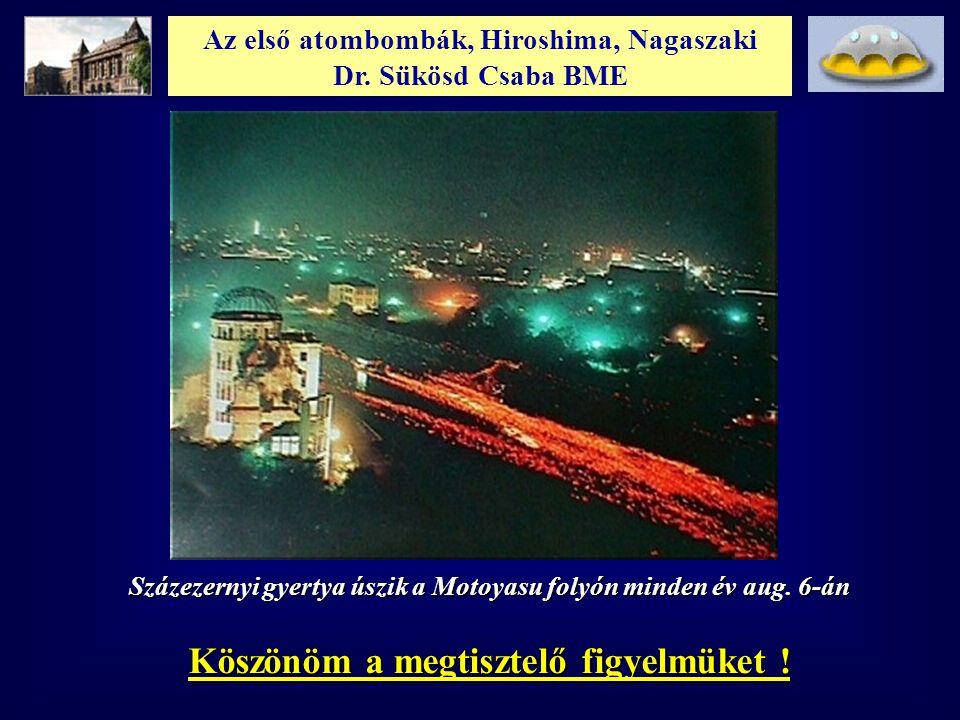 Az első atombombák, Hiroshima, Nagaszaki Dr. Sükösd Csaba BME Köszönöm a megtisztelő figyelmüket ! Százezernyi gyertya úszik a Motoyasu folyón minden