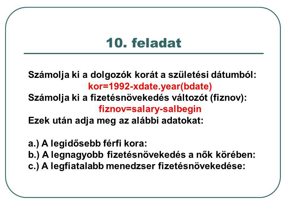 10. feladat Számolja ki a dolgozók korát a születési dátumból: kor=1992-xdate.year(bdate) Számolja ki a fizetésnövekedés változót (fiznov): fiznov=sal