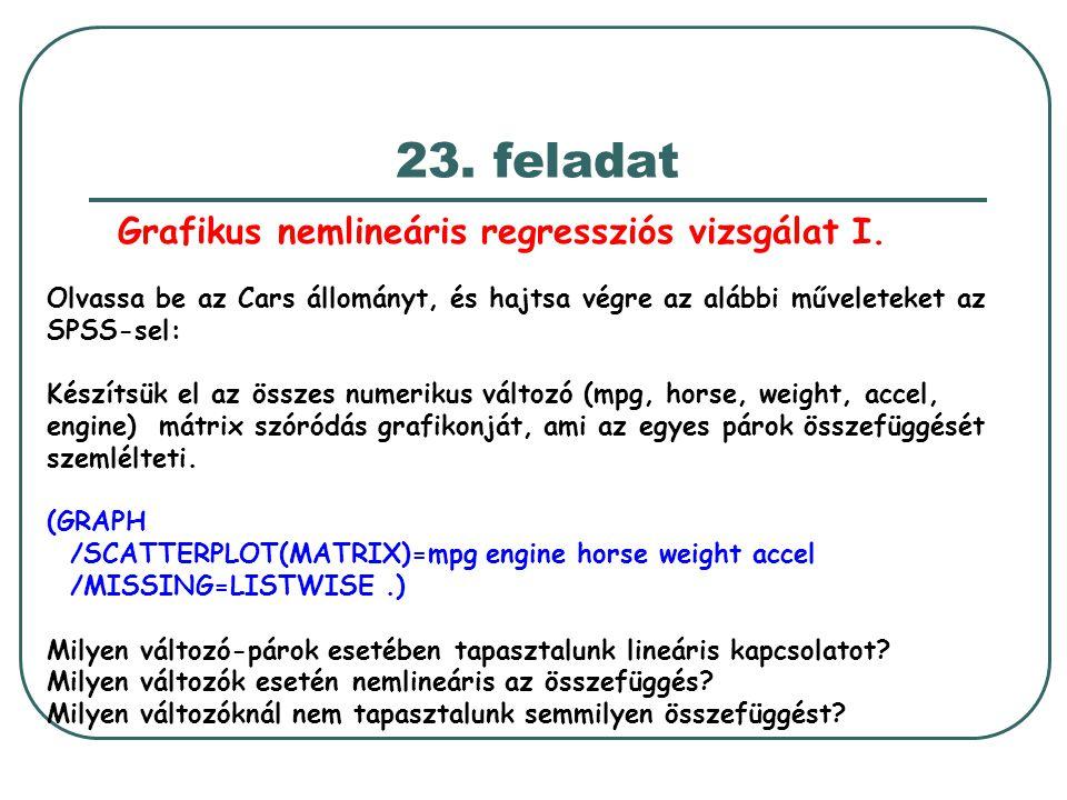 23. feladat Olvassa be az Cars állományt, és hajtsa végre az alábbi műveleteket az SPSS-sel: Készítsük el az összes numerikus változó (mpg, horse, wei