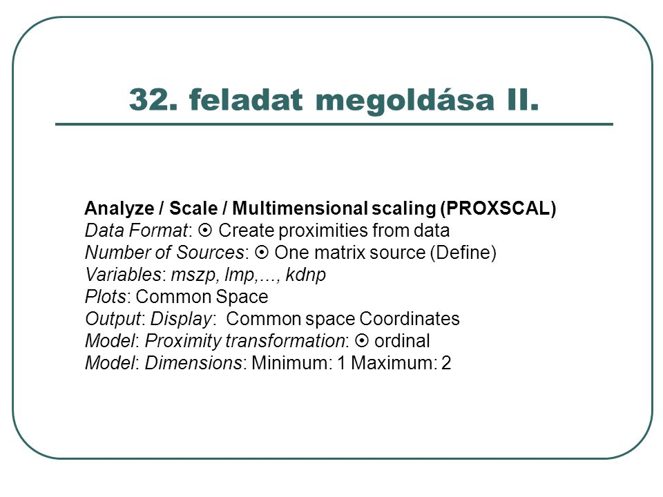 32. feladat megoldása II. Analyze / Scale / Multimensional scaling (PROXSCAL) Data Format:  Create proximities from data Number of Sources:  One mat