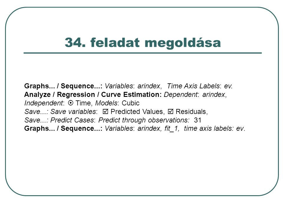 34. feladat megoldása Graphs... / Sequence...: Variables: arindex, Time Axis Labels: ev. Analyze / Regression / Curve Estimation: Dependent: arindex,