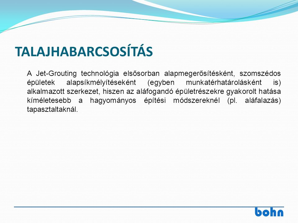 bohn TALAJHABARCSOSÍTÁS A Jet-Grouting technológia elsősorban alapmegerősítésként, szomszédos épületek alapsíkmélyítéseként (egyben munkatérhatárolásk