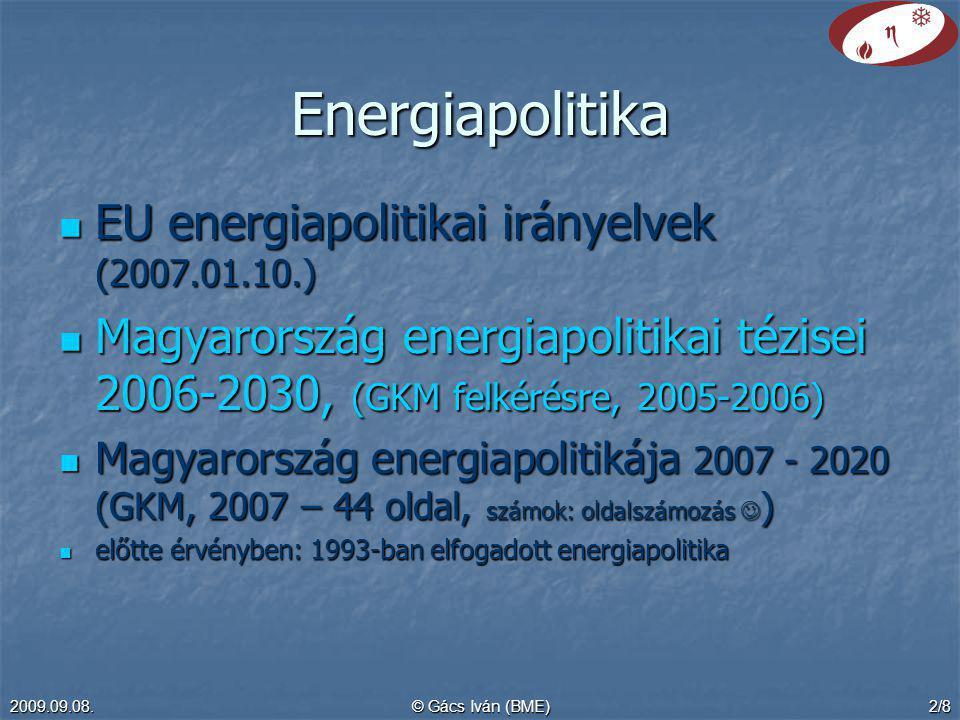 2009.09.08.© Gács Iván (BME)2/8 Energiapolitika EU energiapolitikai irányelvek (2007.01.10.) EU energiapolitikai irányelvek (2007.01.10.) Magyarország energiapolitikai tézisei 2006-2030, (GKM felkérésre, 2005-2006) Magyarország energiapolitikai tézisei 2006-2030, (GKM felkérésre, 2005-2006) Magyarország energiapolitikája 2007 - 2020 (GKM, 2007 – 44 oldal, számok: oldalszámozás ) Magyarország energiapolitikája 2007 - 2020 (GKM, 2007 – 44 oldal, számok: oldalszámozás ) előtte érvényben: 1993-ban elfogadott energiapolitika előtte érvényben: 1993-ban elfogadott energiapolitika